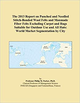 The 2013 Report on Punched and Needled Stitch-Bonded Wool Felts and Manmade Fiber Felts Excluding Carpet and Rugs Suitable for Outdoor Use and All Hats: World Market Segmentation by City