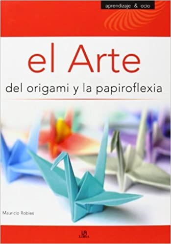 El arte del origami y la papiroflexia/ The Art of Origami and Paper Folding (Aprendizaje Y Ocio/ Learning and Leisure Time) (Spanish Edition) by Mauricio ...