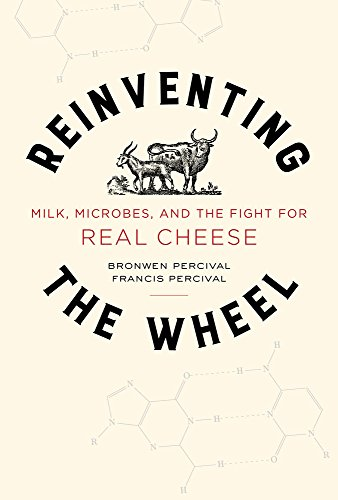 Reinventing the Wheel: Milk, Microbes, and the Fight for Real Cheese (California Studies in Food and Culture) by Bronwen Percival, Francis Percival
