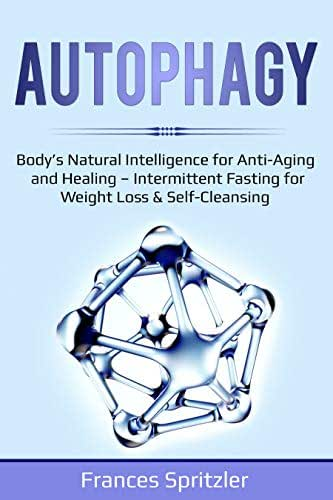 AUTOPHAGY: Body's Natural Intelligence for Anti-Aging and Healing – Intermittent Fasting for Weight Loss & Self-Cleansing (Healthy Eating Book 2)