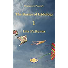 The Basics of Iridology: Iris Patterns (The Basics of Iridology 1 - Iris Patterns)