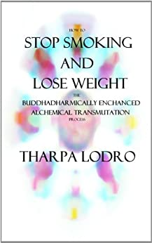 How To Stop Smoking and Lose Weight: A Buddhadharmically Enhanced Alchemical Transmutation Process by [Lodro, Tharpa]