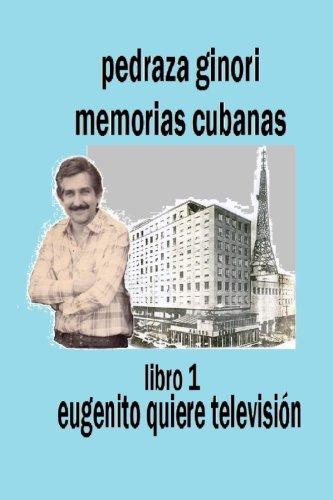 Pedraza Ginori Memorias Cubanas. Libro 1: Eugenito quiere televisión: Experiencias y circunstancias de un director de TV y espectáculos.  Cuba ... autobiográfica. (Volume 1) (Spanish Edition)