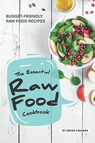 The Essential Raw Food Cookbook: 25 Budget-friendly Raw Food Recipes by Sophia Freeman