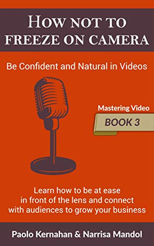How Not To Freeze On Camera: Be Confident and Natural in Videos (Mastering Video Book 3)