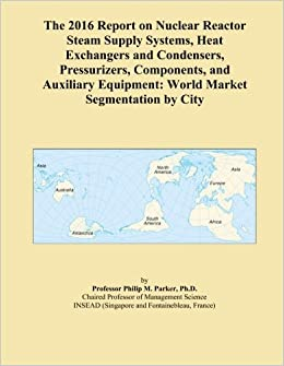 Book The 2016 Report on Nuclear Reactor Steam Supply Systems, Heat Exchangers and Condensers, Pressurizers, Components, and Auxiliary Equipment: World Market Segmentation by City