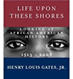 img - for [(Life Upon These Shores: Looking at African American History, 1513-2008 )] [Author: Jr. W E B Du Bois Professor of the Humanities and Director of the W E B Du Bois Institute for Afro American Research Henry Louis Gates] [Nov-2011] book / textbook / text book