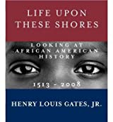 Life Upon These Shores: Looking at African American History, 1513-2008 Gates, Henry Louis, Jr. ( Author ) Nov-22-2011 Hardcover
