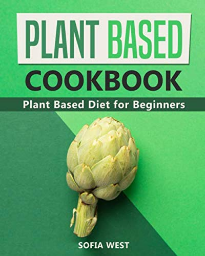 Plant Based Cookbook: Plant Based Diet for Beginners: Quick and Easy Vegan Cookbook for Beginners: Simple Vegetarian Cookbook for Everyone (Vegan Cookbooks) by Sofia West