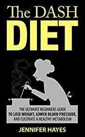 The DASH Diet: The Complete Beginners Guide to Lose Weight, Lower Blood Pressure, and Cultivate A Healthy Metabolism
