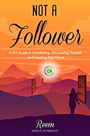 Not A Follower: A DIY Guide to Manifesting, Discovering Yourself, and Creating Your Future (English Edition)