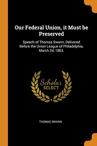 Our Federal Union, it Must be Preserved: Speech of Thomas Swann, Delivered Before the Union League of Philadelphia, March 2d, 1863.