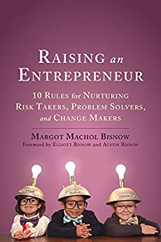 Raising an Entrepreneur: 10 Rules for Nurturing Risk Takers, Problem Solvers, and Change Makers by [Bisnow, Margot Machol]
