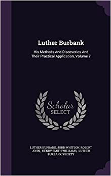 Luther Burbank: His Methods And Discoveries And Their Practical Application, Volume 7