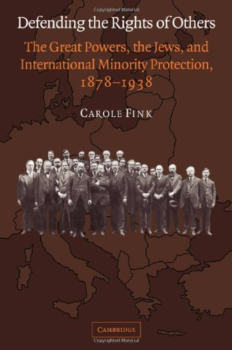 Defending the Rights of Others: The Great Powers, the Jews, and International Minority Protection, 1878-1938