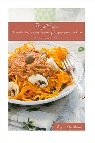 Amazon Fr Raw Foodie 20 Recettes Bio Vegetales Et Sans Gluten Pour Plonger Tout Cru Dans La Cuisine Crue Greetham Alice Livres