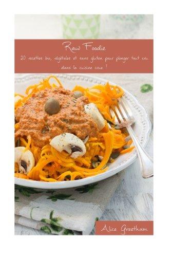Raw Foodie: 20 recettes bio, végétales et sans gluten pour plonger tout cru dans la cuisine crue ! (French Edition)