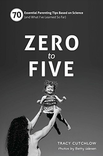 Zero to Five: 70 Essential Parenting Tips Based on Science (and What I've Learned So Far) Parenting Tips