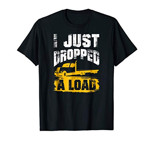 I Just Dropped A Load Truck Driver Trucker Gift T-Shirt