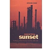 Industrial Sunset: The Making of North America's Rust Belt, 1969-1984: Written by Steven High, 2003 Edition, Publisher: University of Toronto Press, Schola [Paperback]