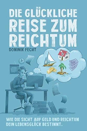 Die glückliche Reise zum Reichtum: Wie die Sicht auf Geld und Reichtum Dein Lebensglück bestimmt Taschenbuch – 18. Mai 2018 Dominik Fecht Independently published 1981097392