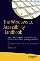 The Windows 10 Accessibility Handbook: Supporting Windows Users with Special Visual, Auditory, Motor, and Cognitive Needs Front Cover