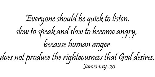 James 1:19-20 (CV Option 2) Vinyl Wall Decal, Everyone should be quick to listen, slow to speak and slow to become angry, because human anger does not produce the righteousness of God, Creation Vinyls (Quick Decals)