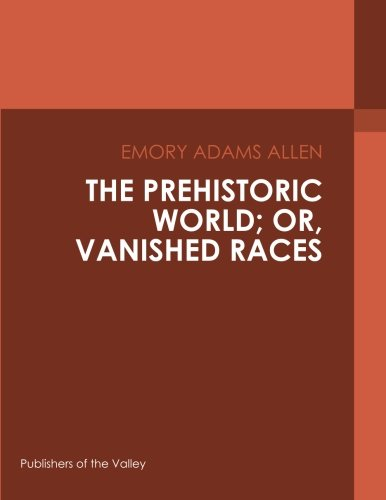 The Prehistoric World; Or, Vanished Races