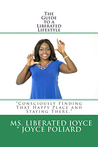 The Guide to a Liberated Lifestyle: Consciously Finding that Happy Place and Staying There