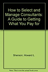 How to Select and Manage Consultants: A Guide to Getting What You Pay for