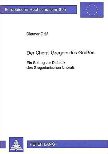 Der Choral Gregors Des Grossen: Ein Beitrag Zur Didaktik Des Gregorianischen Chorals (European University Studies. Series II, Law)