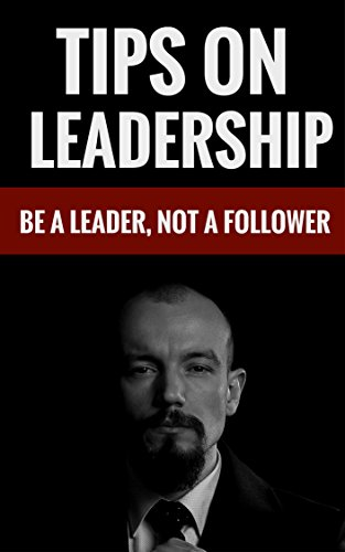 Tips On Leadership Be A Leader Not A Follower Kindle Edition By