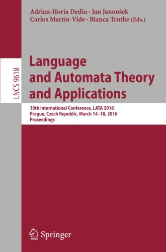Language and Automata Theory and Applications: 10th International Conference, LATA 2016, Prague, Czech Republic, March 14-18, 2016, Proceedings (Lecture Notes in Computer Science)