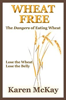 Wheat Free: The Dangers of Eating Wheat by [McKay, Karen]