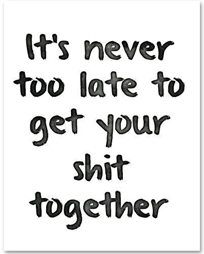 It's Not in the least Too Late To Get Your Shit Together - 11x14 Unframed Typography Art Print - Great Inspirational Gift