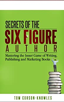 Secrets of the Six Figure Author: Mastering the Inner Game of Writing, Publishing and Marketing Books (Six-Figure Author Series Book 1) by [Corson-Knowles, Tom]