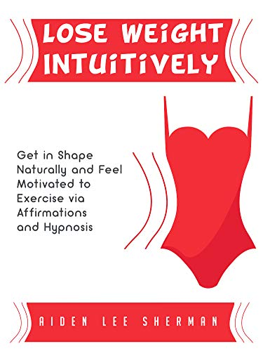 Lose Weight Intuitively: Get in Shape Naturally and Feel Motivated to Exercise via Affirmations and Hypnosis (Best Exercise To Get In Shape Fast)