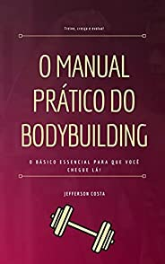 O Manual Prático do Bodybuilding: O básico essencial para que você chegue lá!