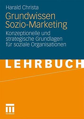 Grundwissen Sozio-Marketing: Konzeptionelle und strategische Grundlagen für soziale Organisationen