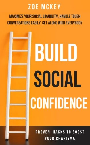 Build Social Confidence: Maximize Your Social Likability, Handle Tough Conversations Easily, Get Along with Everybody - Proven Hacks to Boost Your Charisma