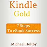 Kindle Gold: 7 Steps to eBook Success | Michael Holtby