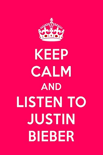 Keep Calm And Listen To Justin Bieber: Justin Bieber Notebook For Women And Girls