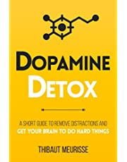 Dopamine Detox: A Short Guide to Remove Distractions and Get Your Brain to Do Hard Things