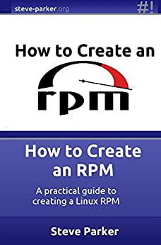 How to Create an RPM: A practical guide to creating a Linux RPM by [Parker, Steve]