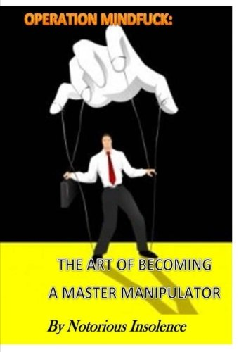 Operation Mind Fuck;: The Art To Becoming A Master Manipulator & Getting Whatever You Want From Life! pdf
