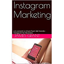 Instagram Marketing: o ti converti o rimani fuori dal mondo - Instagram for Business (Italian Edition)