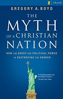 The Myth of a Christian Nation: How the Quest for Political Power Is Destroying the Church by [Boyd, Gregory A., Boyd, Gregory A.]