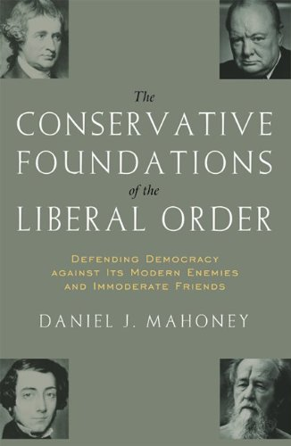The CONSERVATIVE FOUNDATIONS OF THE LIBERAL ORDER: Defending Democracy against Its Modern Enemies and Immoderate Friends (ISI's Religion and Contemporary Culture (Hardcover)) (Defending Liberalism)