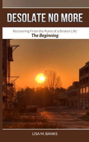 Read Online Desolate No More: Recovering From the Ruins of a Broken Life:  The Beginning ebook