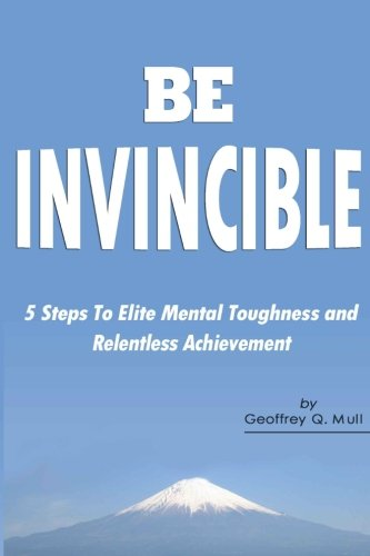 Be Invincible: 5 Steps to Elite Mental Toughness and Relentless Achievement PDF